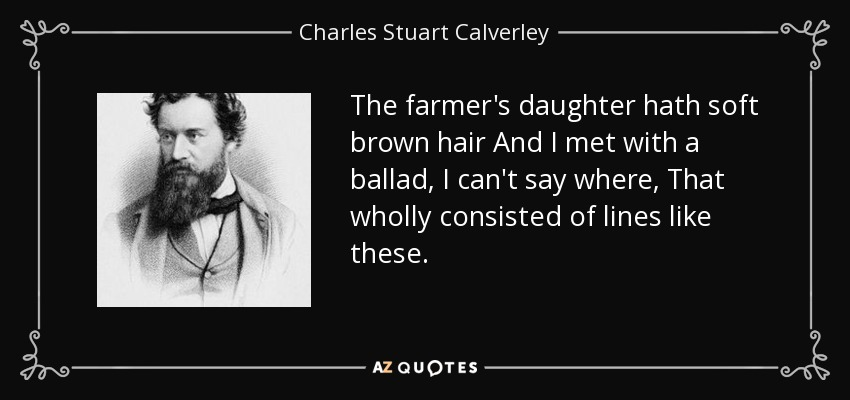 The farmer's daughter hath soft brown hair And I met with a ballad, I can't say where, That wholly consisted of lines like these. - Charles Stuart Calverley
