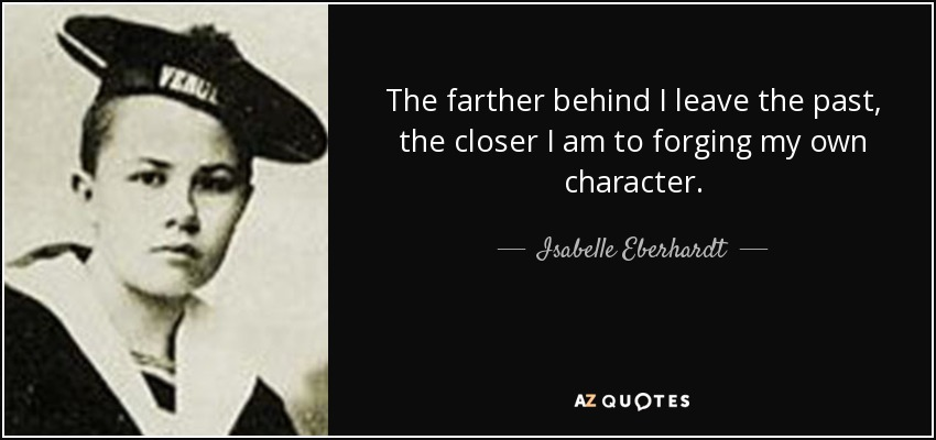 The farther behind I leave the past, the closer I am to forging my own character. - Isabelle Eberhardt