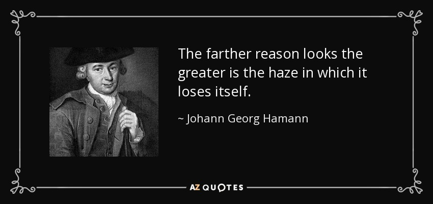 The farther reason looks the greater is the haze in which it loses itself. - Johann Georg Hamann
