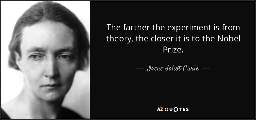 The farther the experiment is from theory, the closer it is to the Nobel Prize. - Irene Joliot-Curie