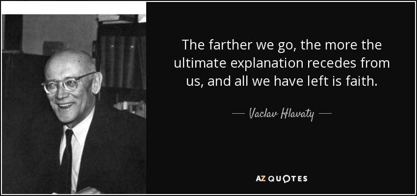 The farther we go, the more the ultimate explanation recedes from us, and all we have left is faith. - Vaclav Hlavaty