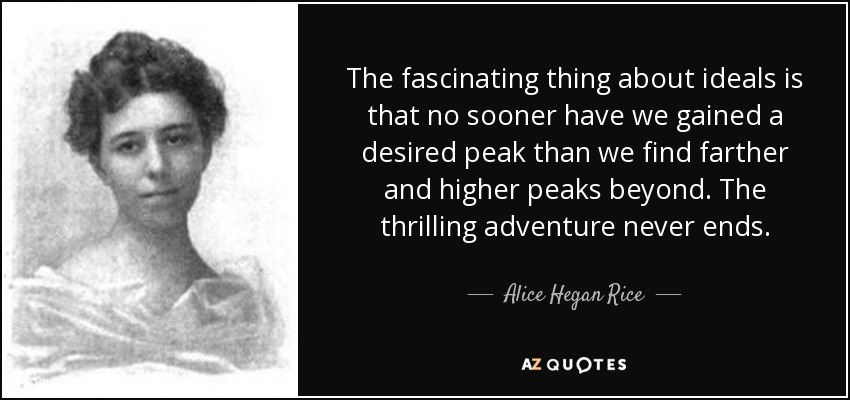 The fascinating thing about ideals is that no sooner have we gained a desired peak than we find farther and higher peaks beyond. The thrilling adventure never ends. - Alice Hegan Rice