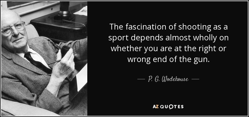The fascination of shooting as a sport depends almost wholly on whether you are at the right or wrong end of the gun. - P. G. Wodehouse