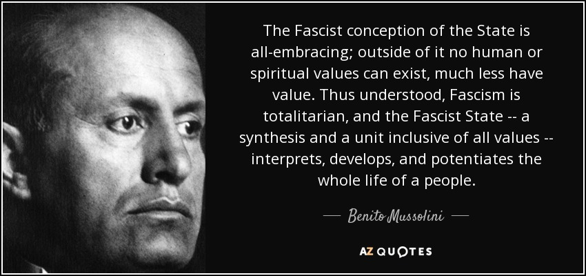The Fascist conception of the State is all-embracing; outside of it no human or spiritual values can exist, much less have value. Thus understood, Fascism is totalitarian, and the Fascist State -- a synthesis and a unit inclusive of all values -- interprets, develops, and potentiates the whole life of a people. - Benito Mussolini