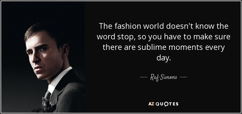The fashion world doesn't know the word stop, so you have to make sure there are sublime moments every day. - Raf Simons