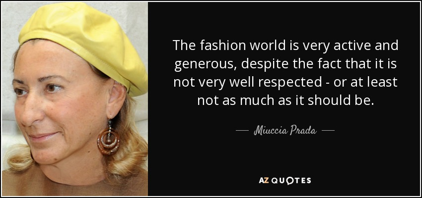 The fashion world is very active and generous, despite the fact that it is not very well respected - or at least not as much as it should be. - Miuccia Prada
