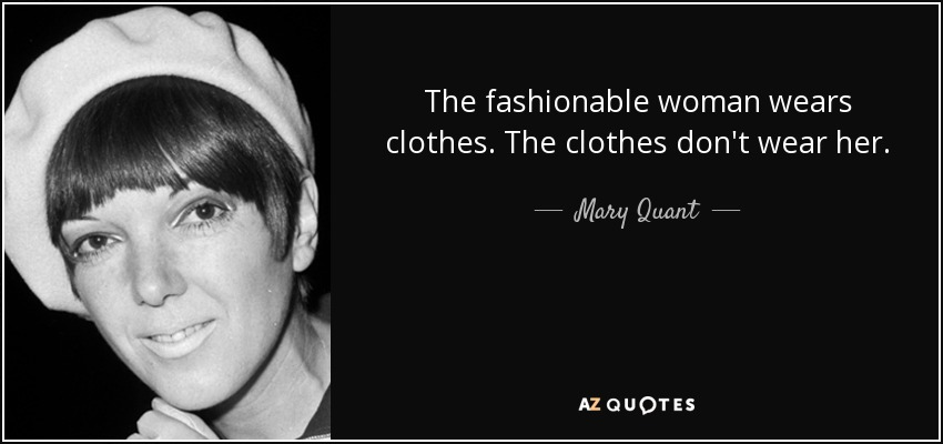 The fashionable woman wears clothes. The clothes don't wear her. - Mary Quant
