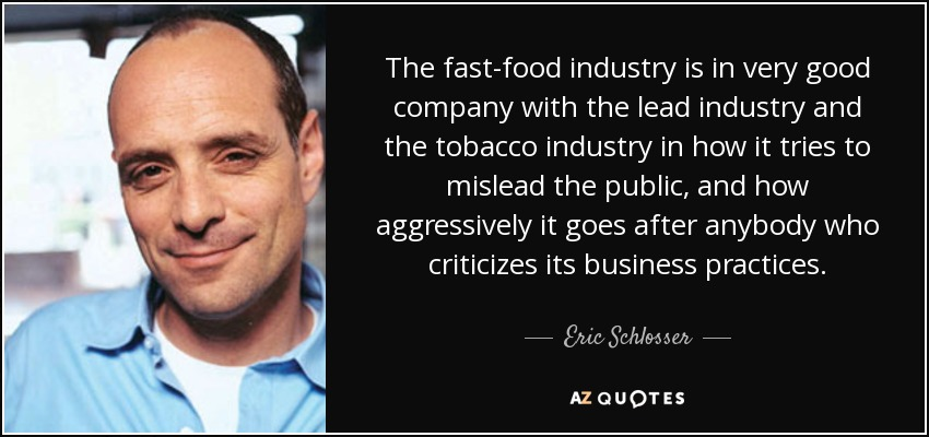 The fast-food industry is in very good company with the lead industry and the tobacco industry in how it tries to mislead the public, and how aggressively it goes after anybody who criticizes its business practices. - Eric Schlosser