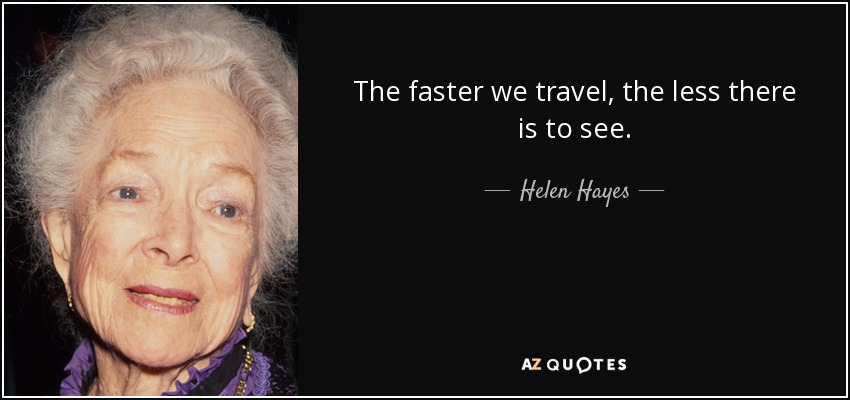 The faster we travel, the less there is to see. - Helen Hayes