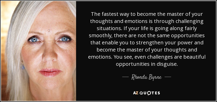 The fastest way to become the master of your thoughts and emotions is through challenging situations. If your life is going along fairly smoothly, there are not the same opportunities that enable you to strengthen your power and become the master of your thoughts and emotions. You see, even challenges are beautiful opportunities in disguise. - Rhonda Byrne