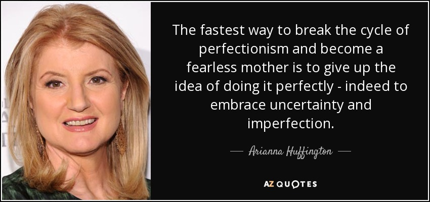 The fastest way to break the cycle of perfectionism and become a fearless mother is to give up the idea of doing it perfectly - indeed to embrace uncertainty and imperfection. - Arianna Huffington