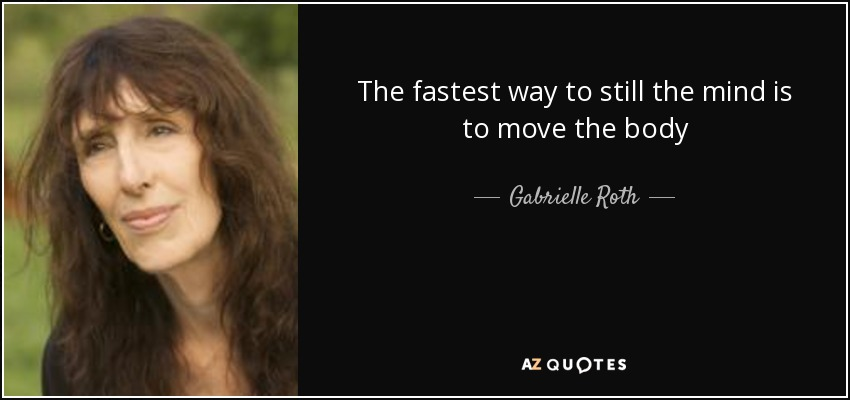 The fastest way to still the mind is to move the body - Gabrielle Roth