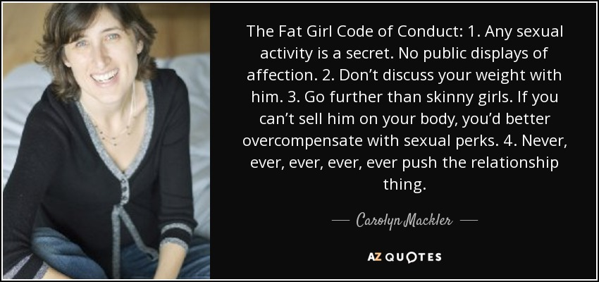 The Fat Girl Code of Conduct: 1. Any sexual activity is a secret. No public displays of affection. 2. Don't discuss your weight with him. 3. Go further than skinny girls. If you can't sell him on your body, you'd better overcompensate with sexual perks. 4. Never, ever, ever, ever, ever push the relationship thing. - Carolyn Mackler