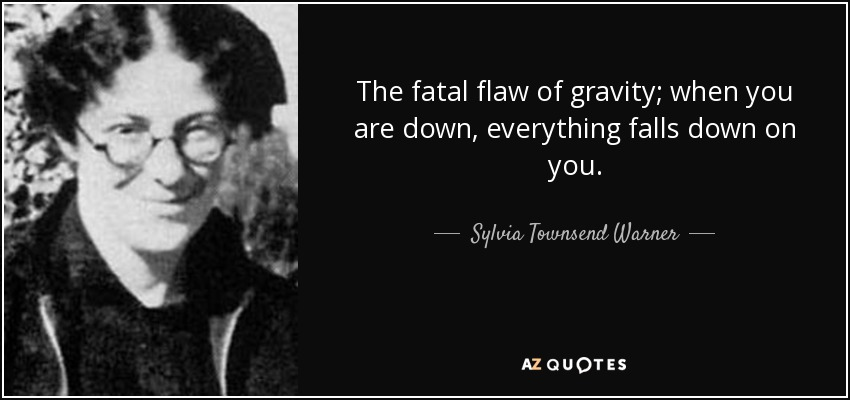 The fatal flaw of gravity; when you are down, everything falls down on you. - Sylvia Townsend Warner