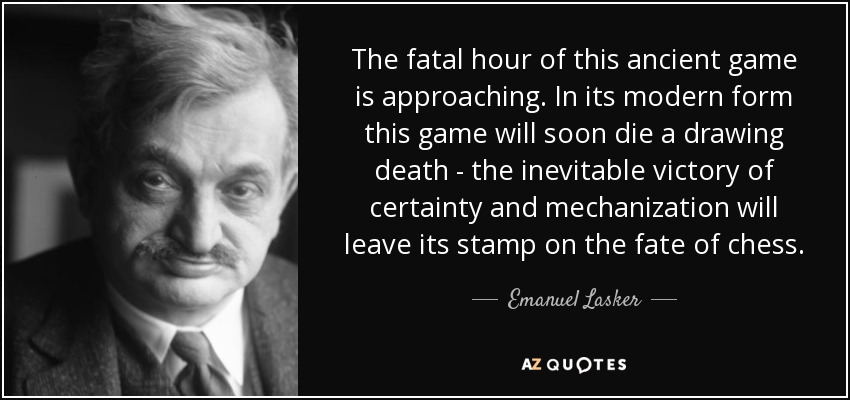 The fatal hour of this ancient game is approaching. In its modern form this game will soon die a drawing death - the inevitable victory of certainty and mechanization will leave its stamp on the fate of chess. - Emanuel Lasker