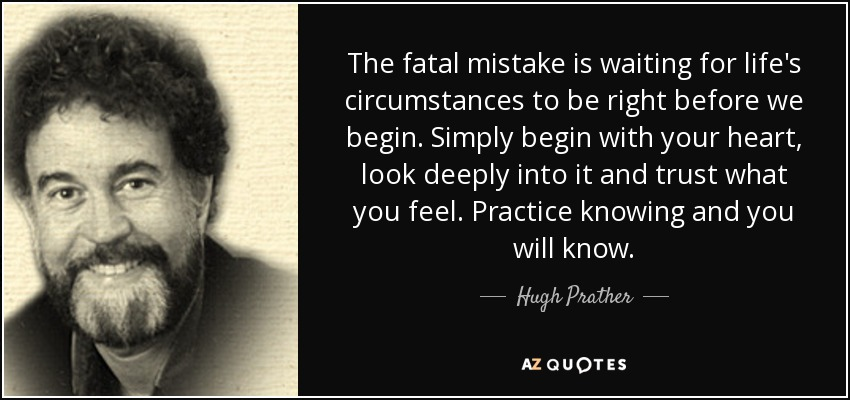 The fatal mistake is waiting for life's circumstances to be right before we begin. Simply begin with your heart, look deeply into it and trust what you feel. Practice knowing and you will know. - Hugh Prather