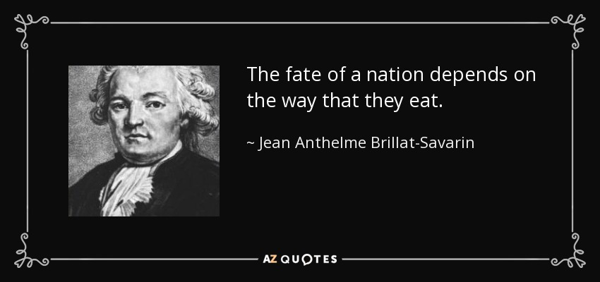 The fate of a nation depends on the way that they eat. - Jean Anthelme Brillat-Savarin
