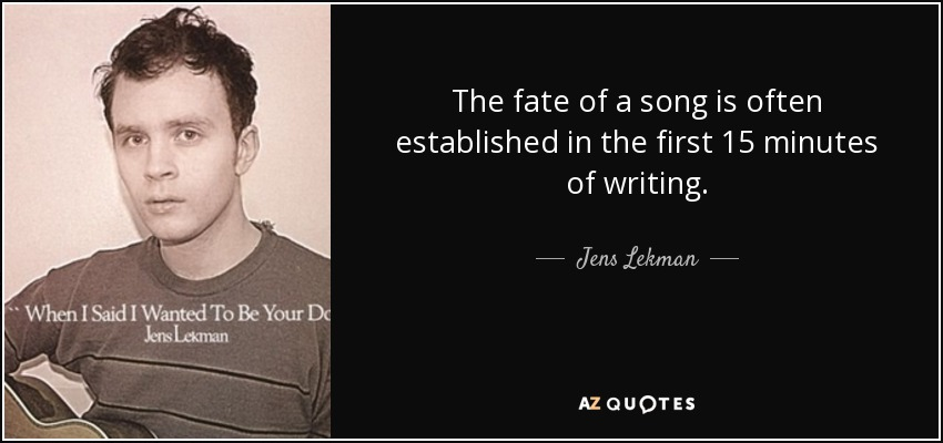 The fate of a song is often established in the first 15 minutes of writing. - Jens Lekman