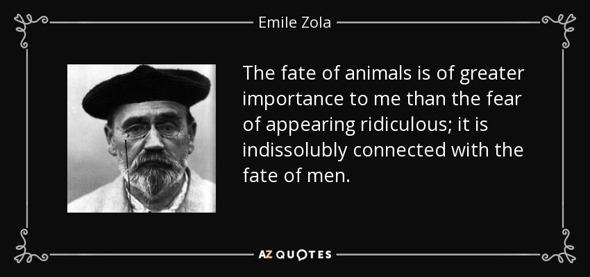The fate of animals is of greater importance to me than the fear of appearing ridiculous; it is indissolubly connected with the fate of men. - Emile Zola