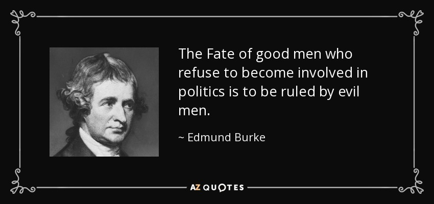 The Fate of good men who refuse to become involved in politics is to be ruled by evil men. - Edmund Burke