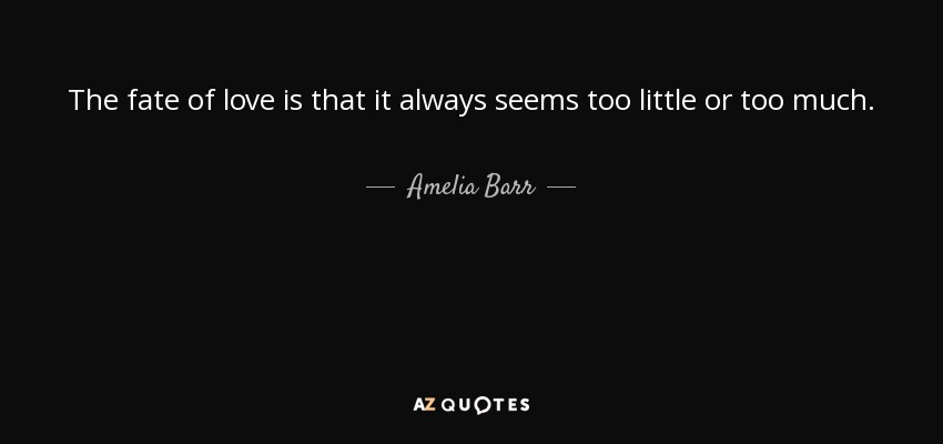 The fate of love is that it always seems too little or too much. - Amelia Barr