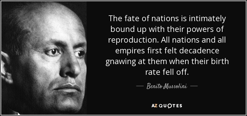 The fate of nations is intimately bound up with their powers of reproduction. All nations and all empires first felt decadence gnawing at them when their birth rate fell off. - Benito Mussolini