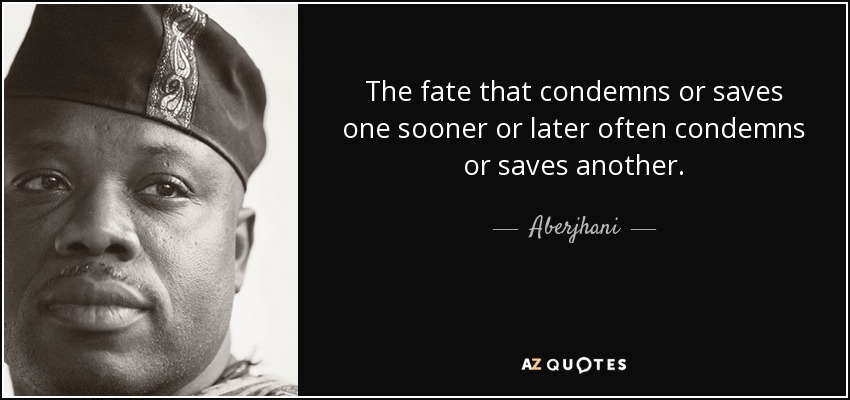 The fate that condemns or saves one sooner or later often condemns or saves another. - Aberjhani