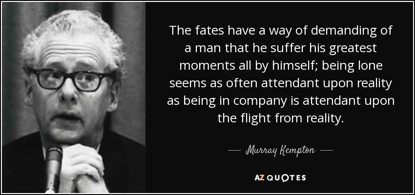 The fates have a way of demanding of a man that he suffer his greatest moments all by himself; being lone seems as often attendant upon reality as being in company is attendant upon the flight from reality. - Murray Kempton