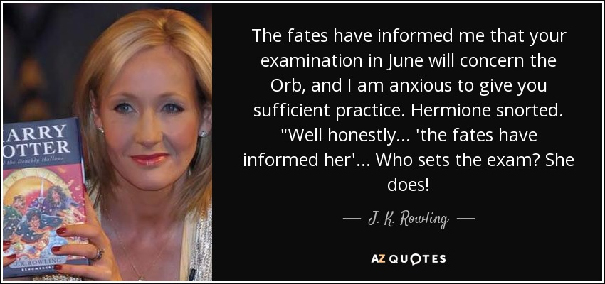 The fates have informed me that your examination in June will concern the Orb, and I am anxious to give you sufficient practice. Hermione snorted.