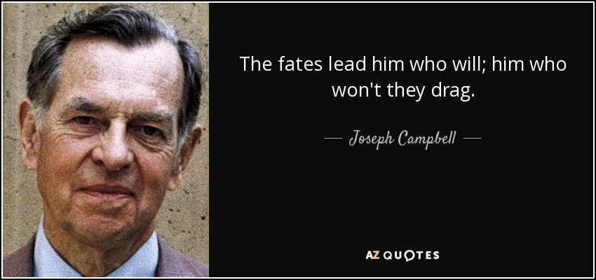 The fates lead him who will; him who won't they drag. - Joseph Campbell