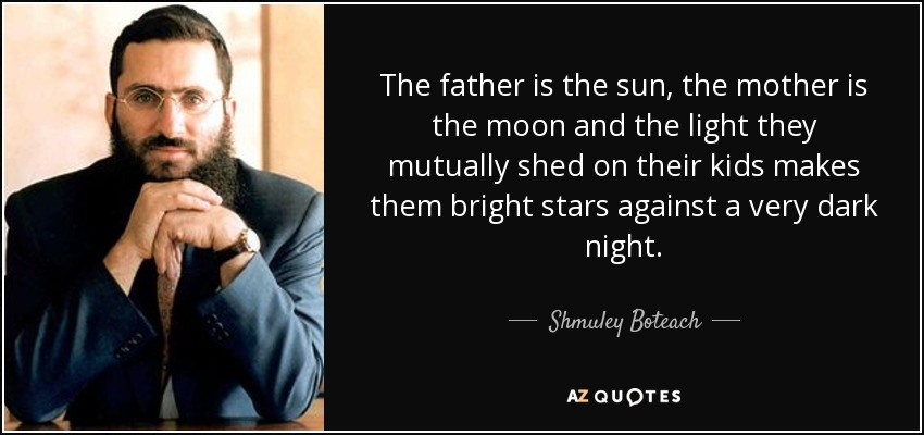 The father is the sun, the mother is the moon and the light they mutually shed on their kids makes them bright stars against a very dark night. - Shmuley Boteach