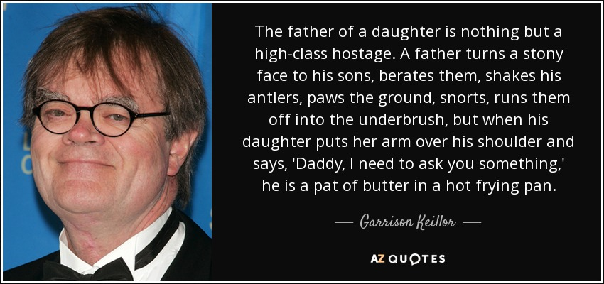 The father of a daughter is nothing but a high-class hostage. A father turns a stony face to his sons, berates them, shakes his antlers, paws the ground, snorts, runs them off into the underbrush, but when his daughter puts her arm over his shoulder and says, 'Daddy, I need to ask you something,' he is a pat of butter in a hot frying pan. - Garrison Keillor