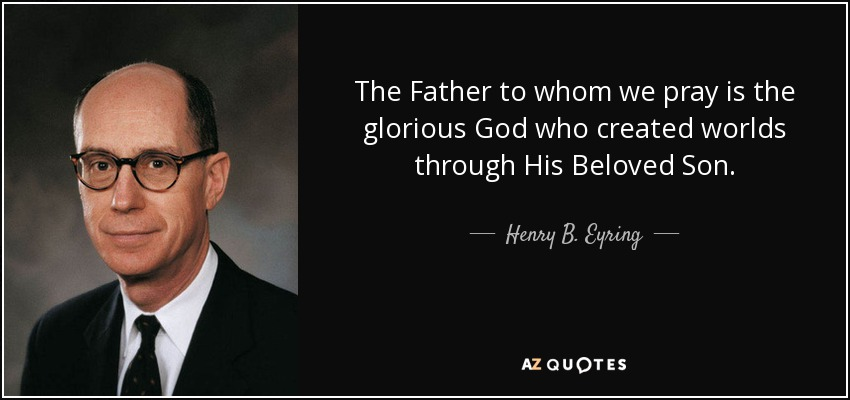The Father to whom we pray is the glorious God who created worlds through His Beloved Son. - Henry B. Eyring