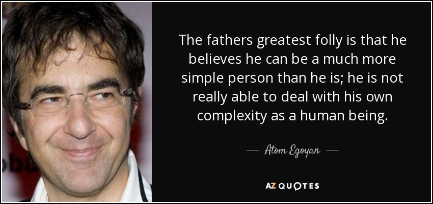 The fathers greatest folly is that he believes he can be a much more simple person than he is; he is not really able to deal with his own complexity as a human being. - Atom Egoyan