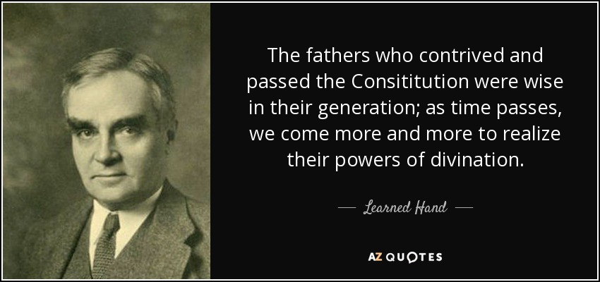 The fathers who contrived and passed the Consititution were wise in their generation; as time passes, we come more and more to realize their powers of divination. - Learned Hand