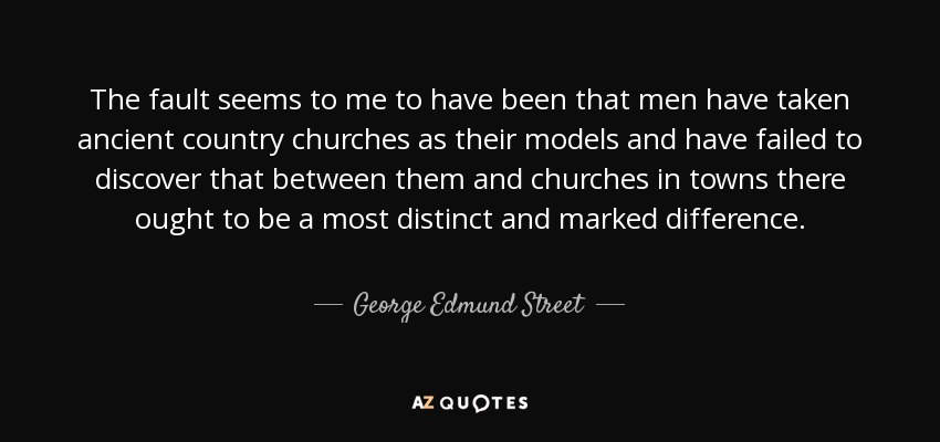 The fault seems to me to have been that men have taken ancient country churches as their models and have failed to discover that between them and churches in towns there ought to be a most distinct and marked difference. - George Edmund Street