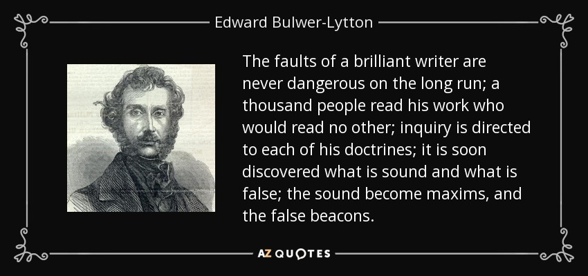 The faults of a brilliant writer are never dangerous on the long run; a thousand people read his work who would read no other; inquiry is directed to each of his doctrines; it is soon discovered what is sound and what is false; the sound become maxims, and the false beacons. - Edward Bulwer-Lytton, 1st Baron Lytton
