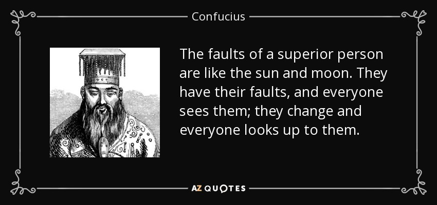 The faults of a superior person are like the sun and moon. They have their faults, and everyone sees them; they change and everyone looks up to them. - Confucius