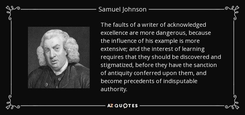 The faults of a writer of acknowledged excellence are more dangerous, because the influence of his example is more extensive; and the interest of learning requires that they should be discovered and stigmatized, before they have the sanction of antiquity conferred upon them, and become precedents of indisputable authority. - Samuel Johnson