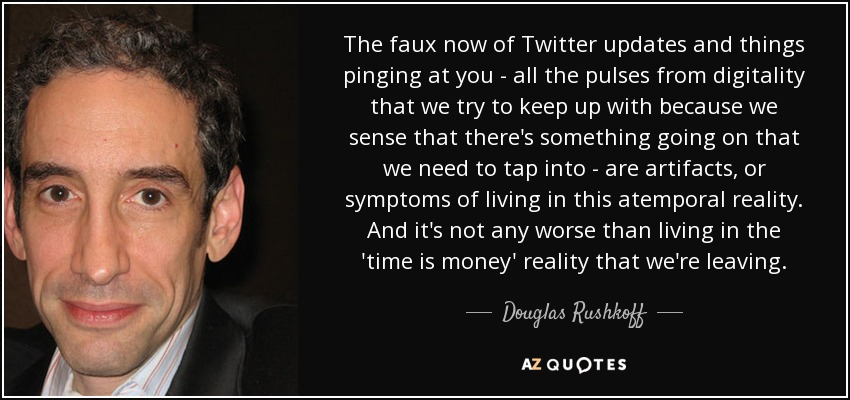 The faux now of Twitter updates and things pinging at you - all the pulses from digitality that we try to keep up with because we sense that there's something going on that we need to tap into - are artifacts, or symptoms of living in this atemporal reality. And it's not any worse than living in the 'time is money' reality that we're leaving. - Douglas Rushkoff