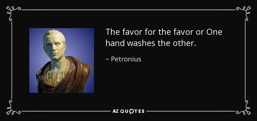 The favor for the favor or One hand washes the other. - Petronius