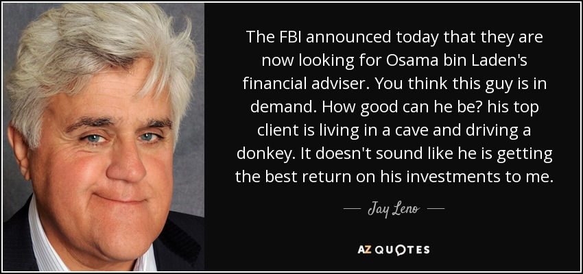 The FBI announced today that they are now looking for Osama bin Laden's financial adviser. You think this guy is in demand. How good can he be? his top client is living in a cave and driving a donkey. It doesn't sound like he is getting the best return on his investments to me. - Jay Leno