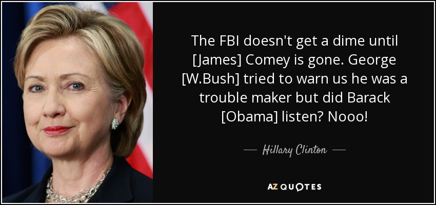 The FBI doesn't get a dime until [James] Comey is gone. George [W.Bush] tried to warn us he was a trouble maker but did Barack [Obama] listen? Nooo! - Hillary Clinton