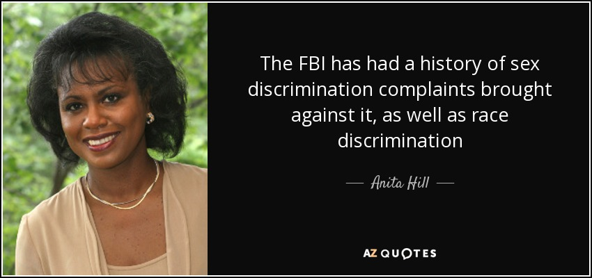 The FBI has had a history of sex discrimination complaints brought against it, as well as race discrimination - Anita Hill