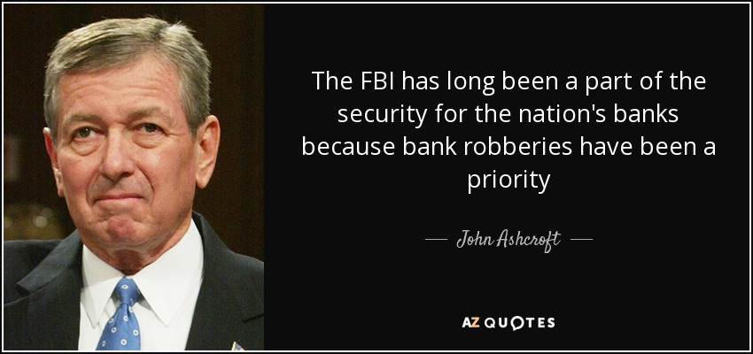 The FBI has long been a part of the security for the nation's banks because bank robberies have been a priority - John Ashcroft