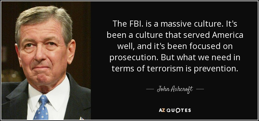 The FBI. is a massive culture. It's been a culture that served America well, and it's been focused on prosecution. But what we need in terms of terrorism is prevention. - John Ashcroft