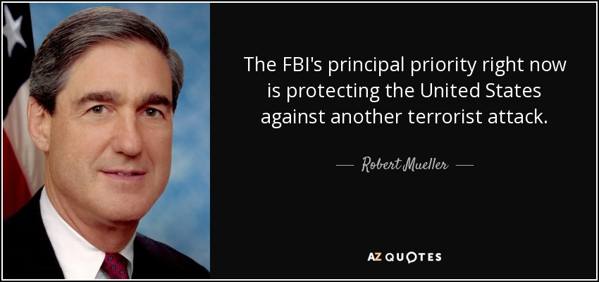 The FBI's principal priority right now is protecting the United States against another terrorist attack. - Robert Mueller