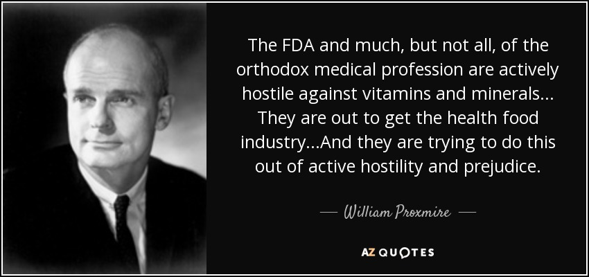 The FDA and much, but not all, of the orthodox medical profession are actively hostile against vitamins and minerals... They are out to get the health food industry...And they are trying to do this out of active hostility and prejudice. - William Proxmire