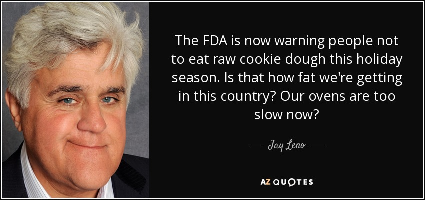 The FDA is now warning people not to eat raw cookie dough this holiday season. Is that how fat we're getting in this country? Our ovens are too slow now? - Jay Leno