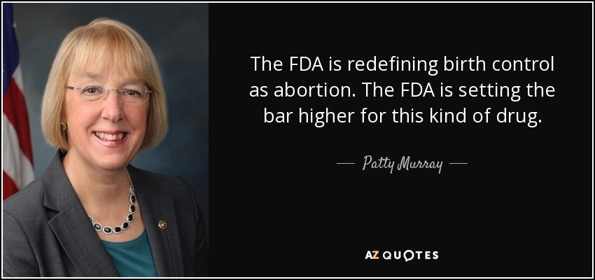 The FDA is redefining birth control as abortion. The FDA is setting the bar higher for this kind of drug. - Patty Murray